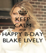 KEEP CALM AND  HAPPY B-DAY  BLAKE LIVELY - Personalised Poster A4 size
