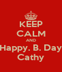 KEEP CALM AND Happy. B. Day Cathy - Personalised Poster A4 size
