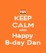 KEEP CALM AND Happy B-day Dan - Personalised Poster A4 size