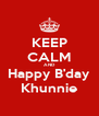 KEEP CALM AND Happy B'day Khunnie - Personalised Poster A4 size