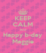 KEEP CALM And Happy b-day Maggie - Personalised Poster A4 size
