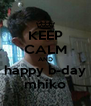 KEEP CALM AND  happy b-day  mhiko - Personalised Poster A4 size