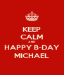 KEEP CALM AND  HAPPY B-DAY  MICHAEL - Personalised Poster A4 size