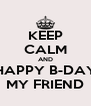 KEEP CALM AND HAPPY B-DAY MY FRIEND - Personalised Poster A4 size