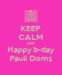 KEEP CALM AND Happy b-day Pauli Doms - Personalised Poster A4 size