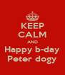 KEEP CALM AND Happy b-day Peter dogy - Personalised Poster A4 size