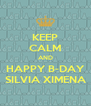 KEEP CALM AND HAPPY B-DAY SILVIA XIMENA - Personalised Poster A4 size