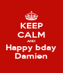 KEEP CALM AND Happy bday Damien - Personalised Poster A4 size