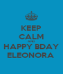 KEEP CALM AND HAPPY BDAY ELEONORA  - Personalised Poster A4 size