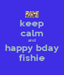 keep calm and happy bday fishie - Personalised Poster A4 size