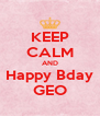 KEEP CALM AND Happy Bday GEO - Personalised Poster A4 size