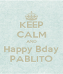 KEEP CALM AND Happy Bday PABLITO - Personalised Poster A4 size