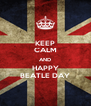 KEEP CALM AND HAPPY BEATLE DAY - Personalised Poster A4 size