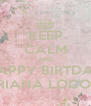KEEP CALM AND HAPPY BIRTDAY ARIANA LOCONI - Personalised Poster A4 size