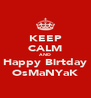 KEEP CALM AND Happy Birtday OsMaNYaK - Personalised Poster A4 size