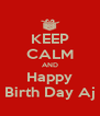 KEEP CALM AND Happy Birth Day Aj - Personalised Poster A4 size