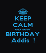 KEEP CALM AND HAPPY BIRTHDAY Addis  ! - Personalised Poster A4 size