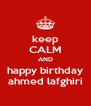 keep CALM AND happy birthday ahmed lafghiri - Personalised Poster A4 size
