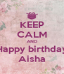 KEEP CALM AND Happy birthday Aisha - Personalised Poster A4 size