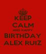 KEEP CALM AND HAPPY BIRTHDAY ALEX RUIZ - Personalised Poster A4 size