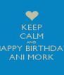 KEEP CALM AND HAPPY BIRTHDAY ANI MORK - Personalised Poster A4 size