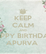 KEEP CALM AND HAPPY BIRTHDAY  APURVA  - Personalised Poster A4 size