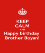 KEEP CALM AND Happy birthday  Brother Boyan! - Personalised Poster A4 size