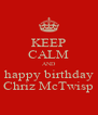 KEEP CALM AND happy birthday Chriz McTwisp - Personalised Poster A4 size