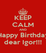 KEEP CALM AND Happy Birthday dear Igor!!! - Personalised Poster A4 size