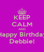 KEEP CALM AND Happy Birthday Debbie! - Personalised Poster A4 size