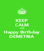 KEEP CALM and Happy Birthday DEMETRIA - Personalised Poster A4 size