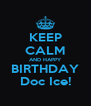 KEEP CALM AND HAPPY BIRTHDAY Doc Ice! - Personalised Poster A4 size