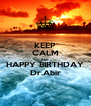 KEEP CALM AND HAPPY BIRTHDAY Dr.Abir - Personalised Poster A4 size