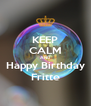 KEEP CALM AND Happy Birthday Fritte - Personalised Poster A4 size