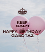 KEEP CALM AND HAPPY BIRTHDAY GABOTAZ - Personalised Poster A4 size