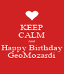 KEEP CALM And Happy Birthday GeoMozardi - Personalised Poster A4 size