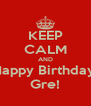 KEEP CALM AND Happy Birthday  Gre! - Personalised Poster A4 size