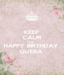 KEEP CALM AND HAPPY BIRTHDAY  GUERA  - Personalised Poster A4 size