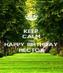 KEEP CALM AND HAPPY BIRTHDAY HECTOR - Personalised Poster A4 size