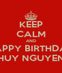 KEEP CALM AND HAPPY BIRTHDAY HUY NGUYEN - Personalised Poster A4 size