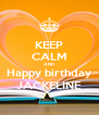 KEEP CALM AND Happy birthday JACKELINE - Personalised Poster A4 size
