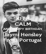 KEEP CALM AND  HAPPY BIRTHDAY Jaymi Hensley From Portugal - Personalised Poster A4 size