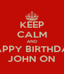 KEEP CALM AND HAPPY BIRTHDAY JOHN ON - Personalised Poster A4 size