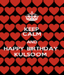 KEEP CALM AND HAPPY BIRTHDAY  KULSOOM  - Personalised Poster A4 size