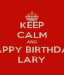 KEEP CALM AND HAPPY BIRTHDAY LARY - Personalised Poster A4 size