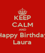 KEEP CALM AND Happy Birthday Laura - Personalised Poster A4 size