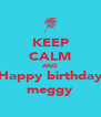 KEEP CALM AND Happy birthday meggy - Personalised Poster A4 size