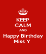 KEEP CALM AND Happy Birthday Miss Y  - Personalised Poster A4 size