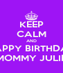 KEEP CALM AND HAPPY BIRTHDAY MOMMY JULIE - Personalised Poster A4 size
