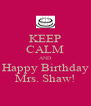 KEEP CALM AND Happy Birthday Mrs. Shaw! - Personalised Poster A4 size